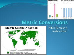 Metric Conversions Why Because it makes sense Metric