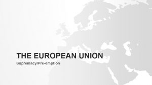 THE EUROPEAN UNION SupremacyPreemption SUPREMACY Absolute supremacy Relative