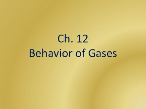 Ch 12 Behavior of Gases Gases Gases expand