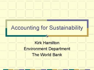 Accounting for Sustainability Kirk Hamilton Environment Department The
