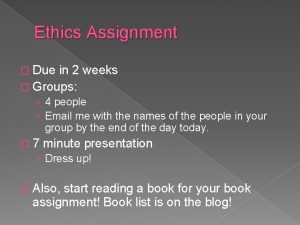 Ethics Assignment Due in 2 weeks Groups 4