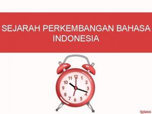 SEJARAH PERKEMBANGAN BAHASA INDONESIA Pertumbuhan Bahasa Indonesia Bahasa
