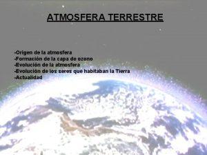 ATMOSFERA TERRESTRE Origen de la atmosfera Formacin de