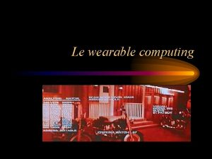 Le wearable computing Le wearable computing Un ordinateur