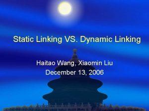 Static Linking VS Dynamic Linking Haitao Wang Xiaomin