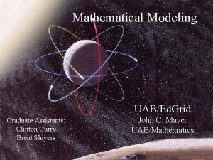Mathematical Modeling UABEd Grid Graduate Assistants Clinton Curry
