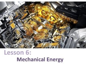 Lesson 6 Mechanical Energy What is mechanical energy