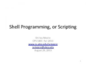 Shell Programming or Scripting Shirley Moore CPS 5401