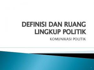DEFINISI DAN RUANG LINGKUP POLITIK KOMUNIKASI POLITIK 1