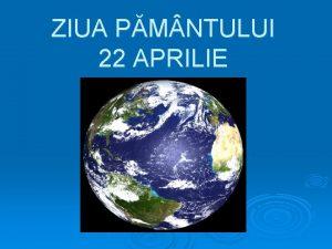ZIUA PM NTULUI 22 APRILIE Ziua Pmntului a