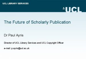 UCL LIBRARY SERVICES The Future of Scholarly Publication