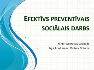 EFEKTVS PREVENTVAIS SOCILAIS DARBS 6 darba grupas vadtji