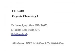 CHE310 Organic Chemistry I Dr James Lyle office