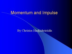 Momentum and Impulse By Christos Hadjichristidis Momentum in