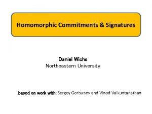 Homomorphic Commitments Signatures Daniel Wichs Northeastern University based