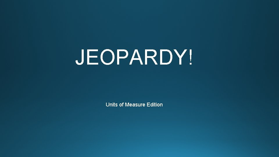 JEOPARDY Units of Measure Edition Customary Units Metric