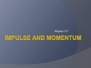 Physics 111 IMPULSE AND MOMENTUM Equations Momentum p