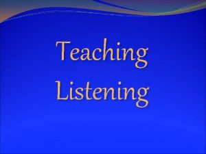 Teaching Listening Listening comprehension is at the core