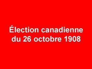 lection canadienne du 26 octobre 1908 26 OCTOBRE