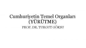 Cumhuriyetin Temel Organlar YRTME PROF DR TURGUT GKSU