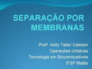 SEPARAO POR MEMBRANAS Profa Kelly Tafari Catelam Operaes
