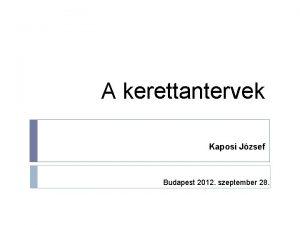 A kerettantervek Kaposi Jzsef Budapest 2012 szeptember 28