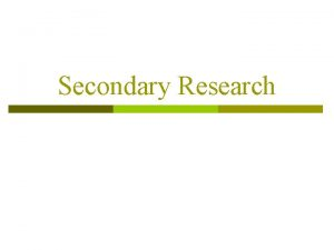 Secondary Research Secondary Research defined p Research information