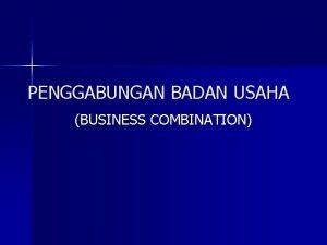 PENGGABUNGAN BADAN USAHA BUSINESS COMBINATION DEFINISI PENGGABUNGAN BADAN