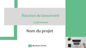Runion de lancement Le jjmmaaaa Nom du projet