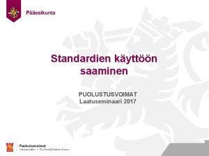 Standardien kyttn saaminen PUOLUSTUSVOIMAT Laatuseminaari 2017 Nimi Ty