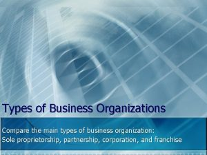 Types of Business Organizations Compare the main types