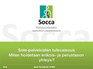Socca Pkaupunkiseudun sosiaalialan osaamiskeskus Sote palveluiden tulevaisuus Miten