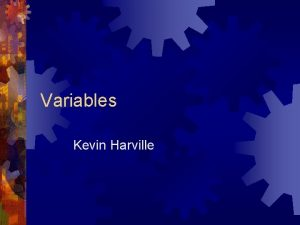 Variables Kevin Harville Variables Variables are a named