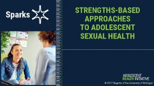 Sparks STRENGTHSBASED APPROACHES TO ADOLESCENT SEXUAL HEALTH 2017