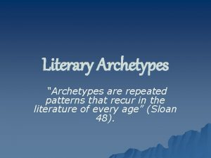 Literary Archetypes Archetypes are repeated patterns that recur