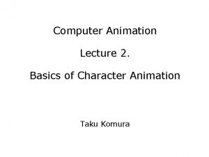 Computer Animation Lecture 2 Basics of Character Animation