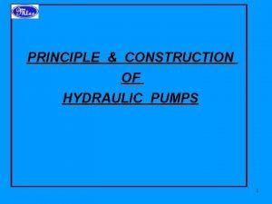 PRINCIPLE CONSTRUCTION OF HYDRAULIC PUMPS 1 HYDRAULIC PUMPS