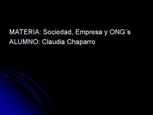 MATERIA Sociedad Empresa y ONGs ALUMNO Claudia Chaparro