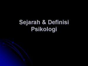 Sejarah Definisi Psikologi Psikologi berasal dari kata psyche