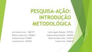 PESQUISAAO INTRODUO METODOLGICA Ana Carolina Lima 8667579 Letcia