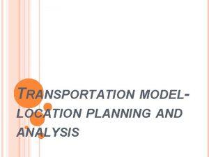 TRANSPORTATION MODELLOCATION PLANNING AND ANALYSIS The transportation model