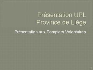 Prsentation UPL Province de Lige Prsentation aux Pompiers