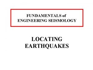 FUNDAMENTALS of ENGINEERING SEISMOLOGY LOCATING EARTHQUAKES The release