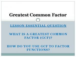 Greatest Common Factor LESSON ESSENTIAL QUESTION WHAT IS