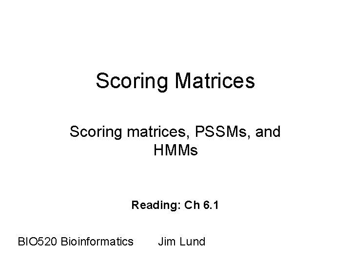 Scoring Matrices Scoring matrices PSSMs and HMMs Reading