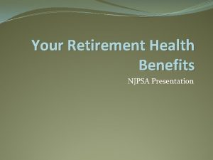 Your Retirement Health Benefits NJPSA Presentation Retirement Health