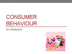 CONSUMER BEHAVIOUR An Introduction What is Consumer Behaviour