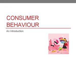 CONSUMER BEHAVIOUR An Introduction What is Consumer Behaviour