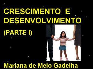 CRESCIMENTO E DESENVOLVIMENTO PARTE I Mariana de Melo