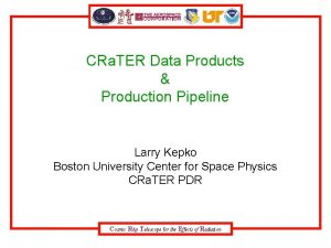 CRa TER Data Products Production Pipeline Larry Kepko